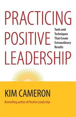 Practicing Positive Leadership : Tools and Techniques That Create Extraordinary Results - Kim S. Cameron