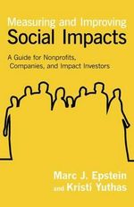 Measuring and Improving Social Impacts : A Guide for Nonprofits, Companies, and Social Enterprises - Marc J. Epstein