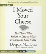 I Moved Your Cheese : For Those Who Refuse to Live as Mice in Someone Else's Maze - Deepak Malhotra