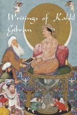 Writings of Kahlil Gibran : The Prophet, the Madman, the Wanderer, and Others - Kahlil Gibran