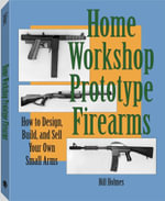 Home Workshop Prototype Firearms : How To Design, Build, And Sell Your Own Small Arms - Bill Holmes