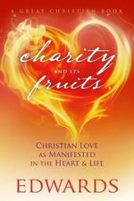 Charity and Its Fruits : Christian Love as Manifested in the Heart and Life - Jonathan Edwards