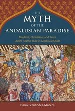 The Myth of the Andalusian Paradise : Muslims, Christians, and Jews Under Islamic Rule in Medieval Spain - Dario Fernandez-Morera