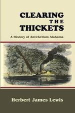 Clearing the Thickets : A History of Antebellum Alabama - Herbert James Lewis