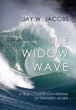 The Widow Wave : A True Courtroom Drama of Tragedy at Sea - Jay W Jacobs
