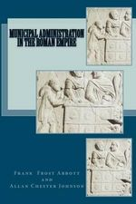 Municipal Administration in the Roman Empire - Frank Frost Abbott
