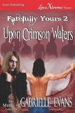 Upon Crimson Waters [Fatefully Yours 2] (Siren Publishing LoveXtreme Forever ManLove - Serialized) - Gabrielle Evans