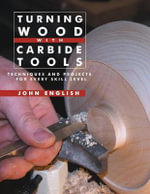 Turning Wood with Carbide Tools : Techniques and Projects for Every Skill Level - John English