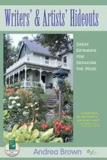 Writers' and Artists' Hideouts : Great Getaways for Seducing the Muse - Andrea Brown