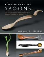 A Gathering of Spoons : The Design Gallery of the World's Most Stunning Wooden Art Spoons - Norman D Stevens