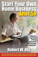 Start Your Own Home Business After 50 : How to Survive, Thrive, and Earn the Income You Deserve! - Robert W Bly
