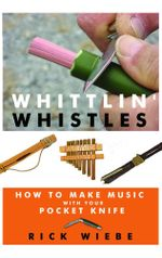 Whittlin' Whistles : How to Make Music with your Pocket Knife - Rick Wiebe