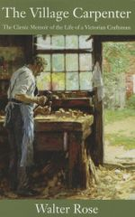 The Village Carpenter : The Classic Memoir of the Life of a Victorian Craftsman - Walter Rose