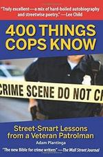 400 Things Cops Know : Street-Smart Lessons from a Veteran Patrolman - Adam Plantinga