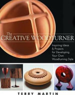 The Creative Woodturner : Inspiring Ideas and Projects for Developing Your Own Woodturning Style - Associate Professor of History Terry Martin