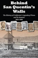 Behind San Quentin's Walls : The History of California S Legendary Prison and Its Inmates, 1851-1900 - William B Secrest