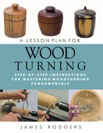 A Lesson Plan for Woodturning : Step-By-Step Instructions for Mastering Woodturning Fundamentals - James Rodgers