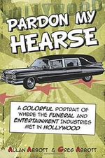 Pardon My Hearse : A Colorful Portrait of Where the Funeral and Entertainment Industries Met in Hollywood - Allan Abbott