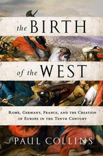 The Birth of the West : Rome, Germany, France, and the Creation of Europe in the Tenth Century - Paul Collins
