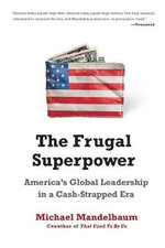 The Frugal Superpower : America's Global Leadership in a Cash-Strapped Era - Michael Mandelbaum