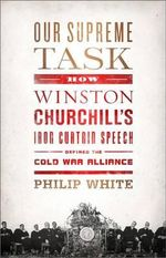 Our Supreme Task : How Winston Churchill's Iron Curtain Speech Defined the Cold War Alliance - Philip White