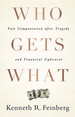 Who Gets What : Fair Compensation After Tragedy and Financial Upheaval - Kenneth R. Feinberg