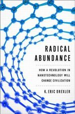 Radical Abundance : How a Revolution in Nanotechnology Will Change Civilization - K. Eric Drexler