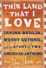 This Land That I Love : Irving Berlin, Woody Guthrie, and the Story of Two American Anthems - John Shaw
