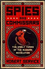 Spies and Commissars : The Early Years of the Russian Revolution - Professor Robert Service