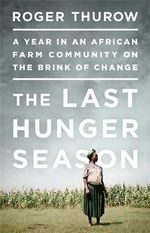 Last Hunger Season : A Year in an African Farm Community on the Brink of Change - Roger Thurow