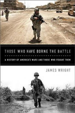 Those Who Have Borne the Battle : A History of America's Wars and Those Who Fought Them - James Wright
