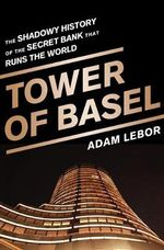The Tower of Basel : The Shadowy History of the Secret Bank That Runs the World - Adam LeBor