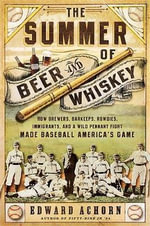 Summer of Beer and Whiskey : How Brewers, Barkeeps, Actors, Immigrants, and a Wild Pennant Fight Made Baseball America's Game - Ed Achorn