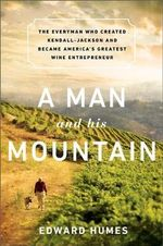Man and His Mountain : The Everyman Who Created Kendall-Jackson and Became America's Greatest Wine Entrepreneur - Edward Humes