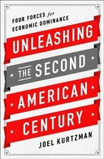 Unleashing the Second American Century : Four Forces for Economic Dominance - Joel Kurtzman
