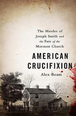 American Crucifixion : The Murder of Joseph Smith and the Fate of the Mormon Church - Alex Beam