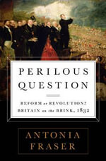 Perilous Question : Reform or Revolution? Britain on the Brink, 1832 - Lady Antonia Fraser