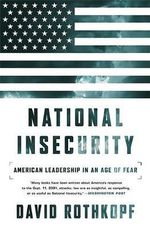 National Insecurity : American Leadership in an Age of Fear - David J. Rothkopf
