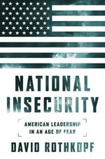 National Insecurity : American Leadership in an Age of Fear: American Leadership in an Age of Fear - David J. Rothkopf