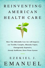 The Reinvention of American Health Care : How the Affordable Care ACT Will Improve Our Terribly Complex, Blatantly Unjust, Outrageously Expensive, Grossly Inefficient, Error Prone System - Ezekiel J. Emanuel