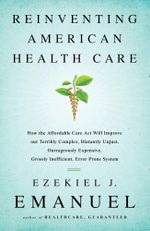 Reinventing American Health Care : How the Affordable Care Act will Improve our Terribly Complex, Blatantly Unjust, Outrageously Expensive, Grossly Ine - Ezekiel Emanuel