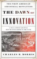 The Dawn of Innovation : The First American Industrial Revolution - Charles R. Morris