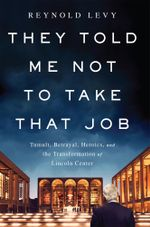 They Told Me Not to Take that Job : Tumult, Betrayal, Heroics, and the Transformation of Lincoln Center - Reynold Levy