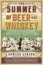 The Summer of Beer and Whiskey : How Brewers, Barkeeps, Rowdies, Immigrants, and a Wild Pennant Fight Made Baseball America's Game - Edward Achorn