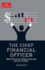 The Chief Financial Officer : What CFOs Do, the Influence They Have, and Why It Matters - Jason Karaian