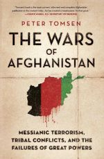 The Wars of Afghanistan : Messianic Terrorism, Tribal Conflicts, and the Failures of Great Powers - Peter Tomsen