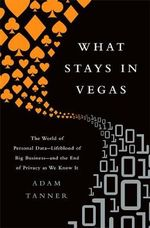 What Stays in Vegas : The World of Personal Data--Lifeblood of Big Business--and the End of Privacy as We Know it - Adam Tanner