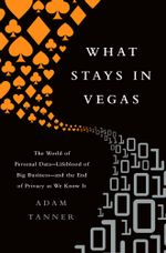 What Stays in Vegas : The World of Personal Data?lifeblood of Big Business?and the End of Privacy as We Know It - Adam Tanner