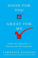 Good for You, Great for Me : Finding the Trading Zone and Winning at Win-Win Negotiation - Lawrence Susskind
