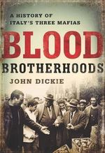 Blood Brotherhoods : A History of Italy's Three Mafias - John Dickie